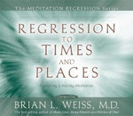 Regression to Times and Places :  Featuring a Healing Meditation - Weiss Brian L M.D.