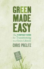 Green Made Easy  :  The Everyday Guide for Transitioning to a Green Lifestyle - Chris Prelitz
