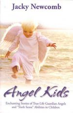 Angel Kids  :  Enchanting Stories of True-Life Guardian Angels and 'Sixth Sense' Abilities in Children - Jacky Newcomb
