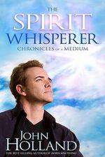 The Spirit Whisperer : Chronicles of a Medium - John Holland