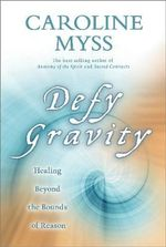 Defy Gravity : How to Heal Beyond the Boundaries of Ordinary Reason - Caroline M. Myss
