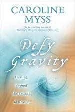 Defy Gravity  :  Healing Beyond the Bounds of Reason - Caroline Myss