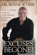 Excuses begone! How to Change Lifelong, Self-Defeating Thinking Habits :  How to Change Lifelong, Self-Defeating Thinking Habits - Wayne W. Dyer