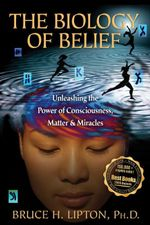 The Biology of Belief : Unleashing the Power of Consciousness, Matter & Miracles - Bruce H. Lipton