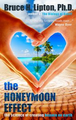 The Honeymoon Effect : The Science of Creating Heaven on Earth - Bruce H Lipton