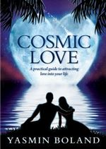 Cosmic Love : A Practical Guide to Attracting Love into Your Life - Yasmin Boland