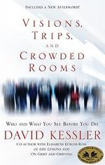 Visions, Trips, and Crowded Rooms : Who and What You See Before You Die - David Kessler