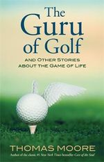 The Guru of Golf : And Other Stories About the Game of Life - Thomas Moore