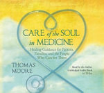 Care of the Soul in Medicine : Healing Guidance for Patients, Families, and the People Who Care for Them - Thomas Moore