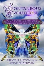 Spontaneous Evolution : Our Positive Future and a Way to Get There from Here - Bruce H. Lipton, Ph.D.