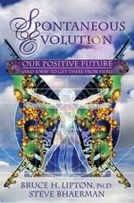 Spontaneous Evolution : Our Positive Future (and a Way to Get There from Here) - Bruce H Lipton