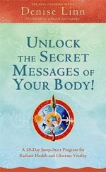 Unlock the Secret Messages of Your Body : A 28 Day Jump-Start Program forRadiant Health and Glorious Vitality - Denise Linn
