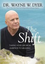 The Shift : Taking Your Life from Ambition to Meaning - Dr Wayne W Dyer