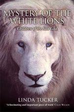 Mystery of the White Lions  :  Children of the Sun God - Linda Tucker