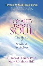 Loyalty to Your Soul : The Heart of Spiritual Psychology - H Ronald Hulnick