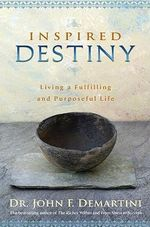 Inspired Destiny  :  Living and Fulfilling a Purposeful Life - John F. Demartini