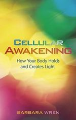 Cellular Awakening : How Your Body Holds and Creates Light - Barbara Wren