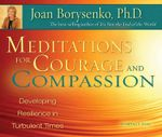 Meditations for Courage and Compassion :  Developing Resilience in Turbulent Times - Joan Borysenko