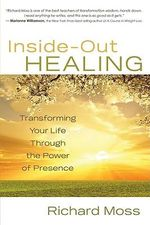 Inside-Out Healing : Transforming Your Life Through the Power of Presence - Richard Moss