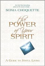 The Power of Your Spirit  :  A Guide to Joyful Living - Sonia Choquette