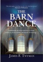 The Barn Dance : Somewhere Between Heaven and Earth There is a Place Where the Magic Never Ends - James F Twyman