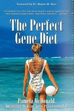The Perfect Gene Diet : Use Your Body's Own Apo E Gene and Integrative-Medicine Approach to Treat High Cholesterol, Weight Problems, Heart Disease, Alzheimer's...and More! - Pamela McDonald