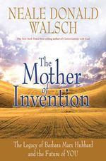 The Mother of Invention  : The Legacy of Barbara Marx Hubbard and the Future of YOU - Neale Donald Walsch