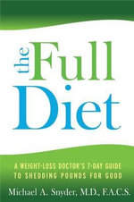 The Full Diet : A Weight-Loss Doctor's 7-Day Guide to Shedding Pounds for Good - Michael Snyder