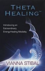 Theta Healing :  Introducing an Extraordinary Energy Healing Modality - Vianna Stibal