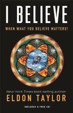 I Believe : When What You Believe Matters! - Eldon Taylor