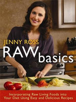 Raw Basics : Incorporating Raw Living Foods into Your Diet Using Easy and Delicious Recipes - Jenny Ross