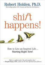 Shift Happens : How to Live an Inspired Life...starting Right Now! - Robert Holden