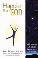 Happier Than God : Turn Ordinary Life Into an Extraordinary Experience - Neale Donald Walsch