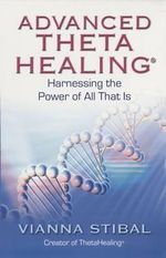 Advanced ThetaHealing : Harnessing the Power of All That Is - Vianna Stibal