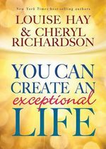 You Can Create an Exceptional Life : Candid Conversations With Cheryl Richardson and Louise Hay - Louise L Hay