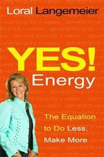 Yes! Energy : The Equation to Do Less, Make More - Loral Langemeier