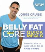 The Belly Fat Cure Quick Meals : Lose 4 to 9 Lbs. a Week with On-the-Go Carb Swaps - Jorge Cruise