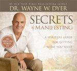 Secrets of Manifesting : A Spiritual Guide for Getting What You Want - Wayne W. Dyer