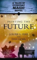 Painting the Future : a Tales of Everyday Magic Novel - Louise L. Hay