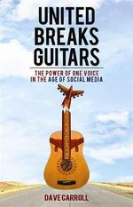 United Breaks Guitars : The Power of One Voice in the Age of Social Media - Dave Carroll