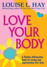 Love Your Body Anniversary Edition :  How to Use Affirmations to Change Your Life - Hay Louise L