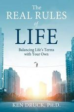 The Real Rules of Life : Balancing Life's Terms with Your Own - Dr Ken Druck