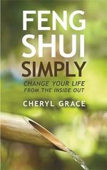 Feng Shui Simply : Change Your Life from the Inside Out - Cheryl Grace