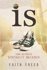 Is : Your Authentic Spirituality Unleashed - Faith Freed