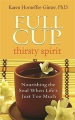 Full Cup, Thirsty Spirit : Nourishing the Soul When Life's Just Too Much - Karen Horneffer-Ginter