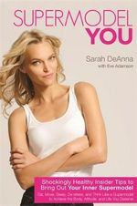 Supermodel YOU : Shockingly Healthy Insider Tips to Bring Out Your Inner Supermodel - Sarah DeAnna