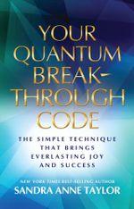 Your Quantum Breakthrough Code : The Simple Technique That Brings Everlasting Joy and Success - Sandra Anne Taylor