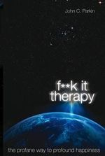 F**k It Therapy : The Profane Way to Profound Happiness - John C Parkin