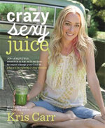 Crazy Sexy Juice : 100+ Simple Juice, Smoothie & Nut Milk Recipes to Supercharge Your Health - Kris Carr
