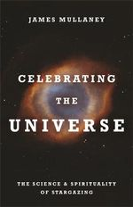 Celebrating the Universe : The Spirituality and Science of Stargazing - James Mullaney